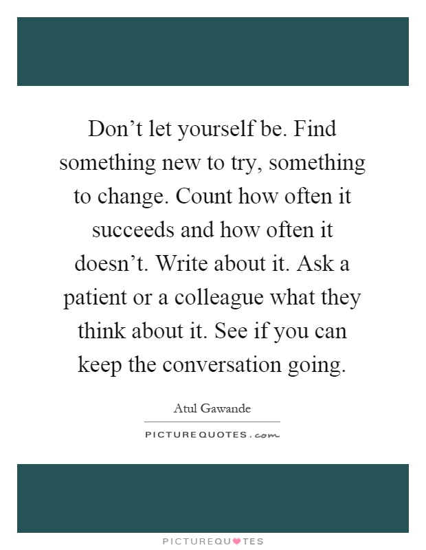 Don't let yourself be. Find something new to try, something to change. Count how often it succeeds and how often it doesn't. Write about it. Ask a patient or a colleague what they think about it. See if you can keep the conversation going Picture Quote #1
