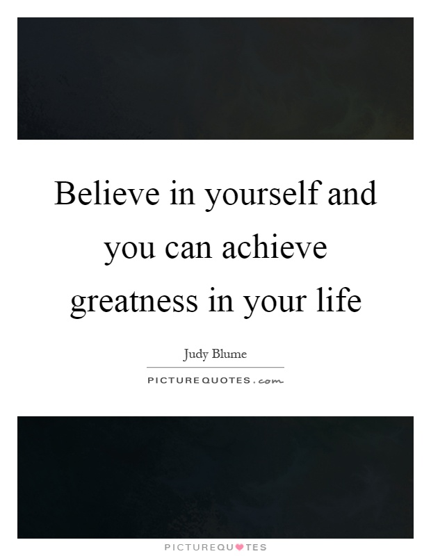 Believe in yourself and you can achieve greatness in your life Picture Quote #1