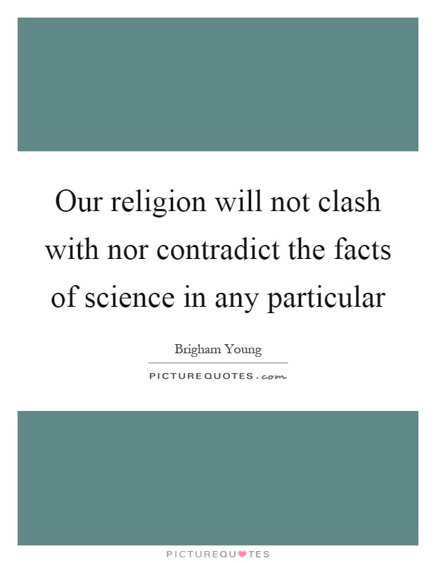 Our religion will not clash with nor contradict the facts of science in any particular Picture Quote #1