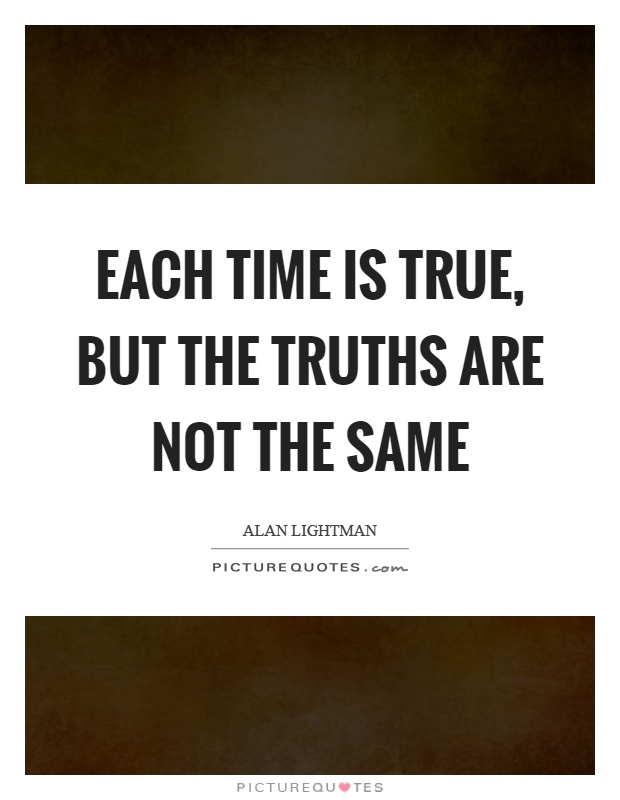 Each time is true, but the truths are not the same Picture Quote #1