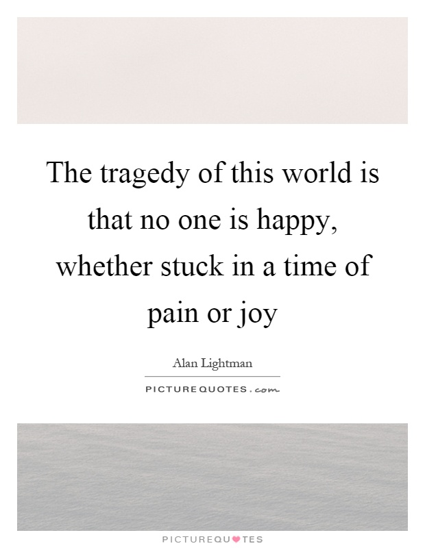 The tragedy of this world is that no one is happy, whether stuck in a time of pain or joy Picture Quote #1