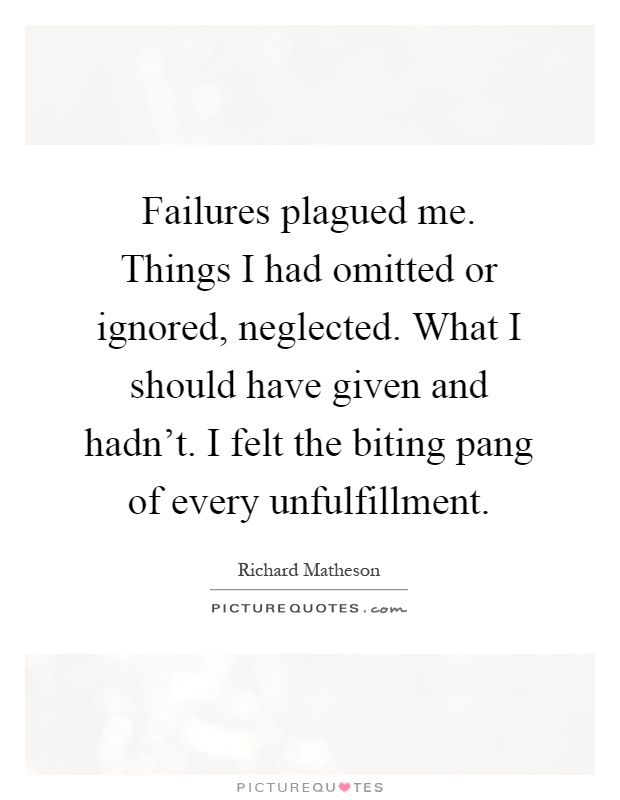 Failures plagued me. Things I had omitted or ignored, neglected. What I should have given and hadn't. I felt the biting pang of every unfulfillment Picture Quote #1