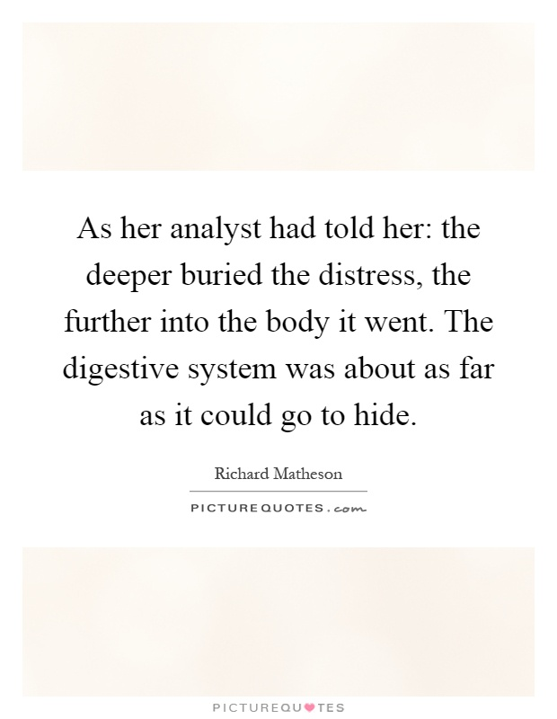 As her analyst had told her: the deeper buried the distress, the further into the body it went. The digestive system was about as far as it could go to hide Picture Quote #1
