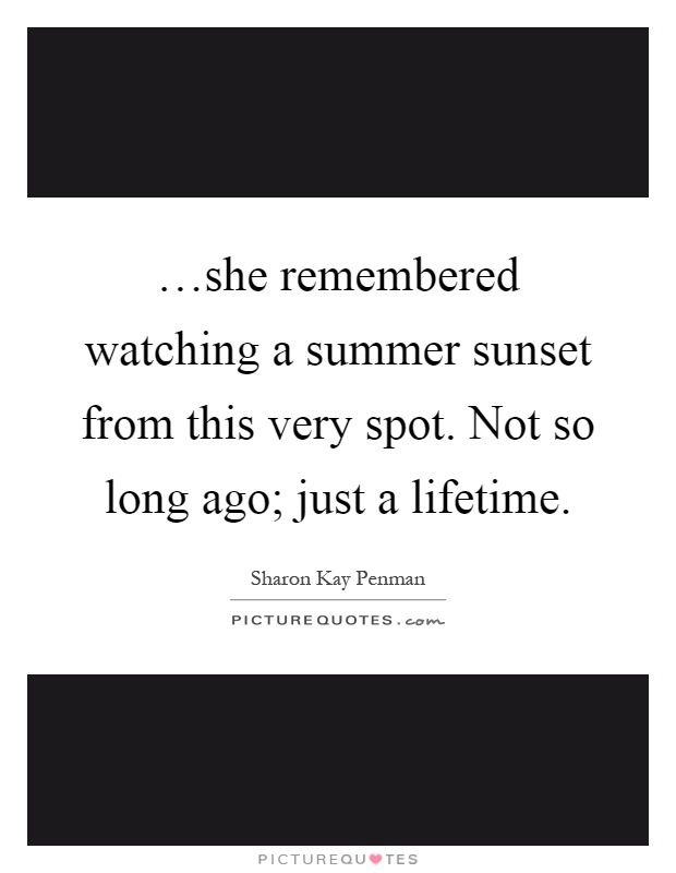 …she remembered watching a summer sunset from this very spot. Not so long ago; just a lifetime Picture Quote #1