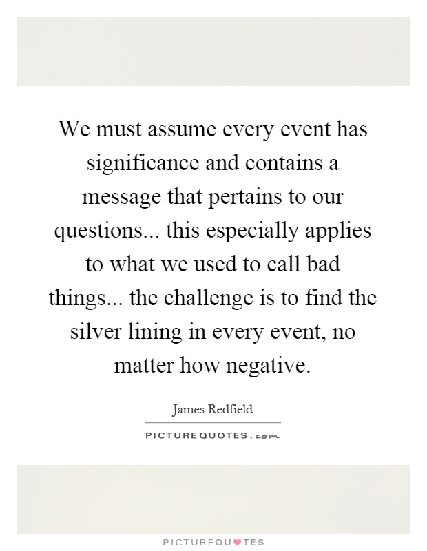 We must assume every event has significance and contains a message that pertains to our questions... this especially applies to what we used to call bad things... the challenge is to find the silver lining in every event, no matter how negative Picture Quote #1