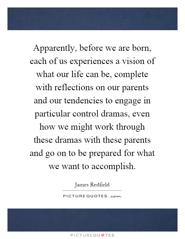 Apparently, before we are born, each of us experiences a vision of what our life can be, complete with reflections on our parents and our tendencies to engage in particular control dramas, even how we might work through these dramas with these parents and go on to be prepared for what we want to accomplish Picture Quote #1