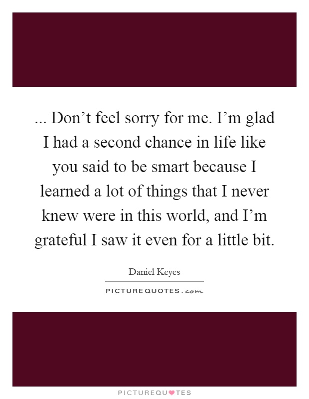 ... Don't feel sorry for me. I'm glad I had a second chance in life like you said to be smart because I learned a lot of things that I never knew were in this world, and I'm grateful I saw it even for a little bit Picture Quote #1
