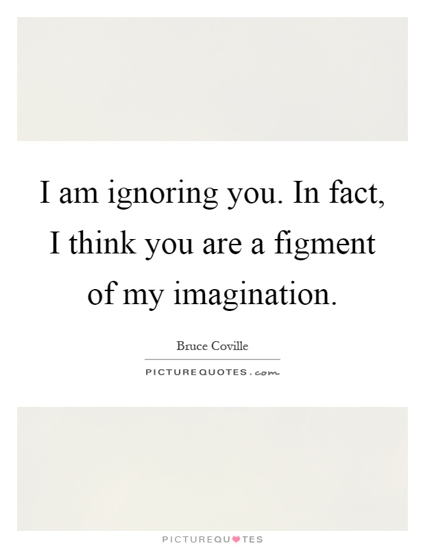 I am ignoring you. In fact, I think you are a figment of my imagination Picture Quote #1
