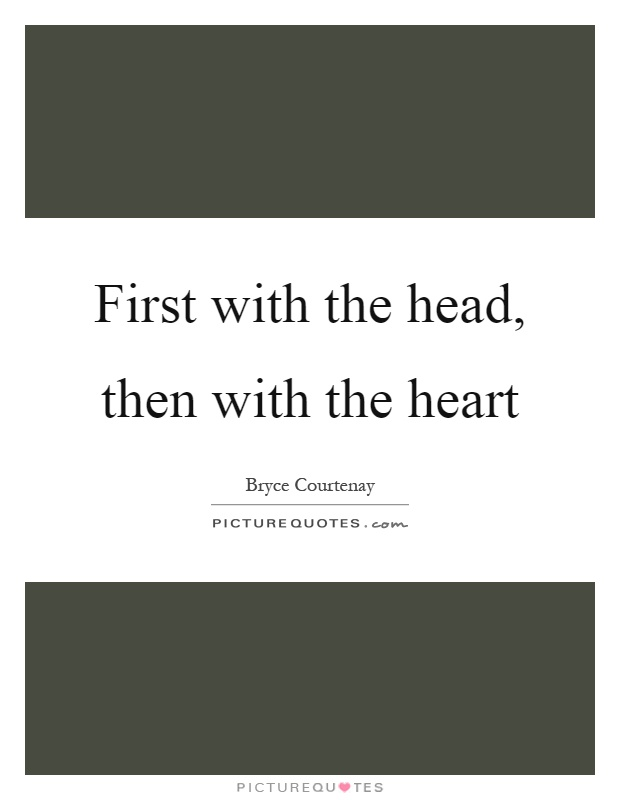 First with the head, then with the heart Picture Quote #1