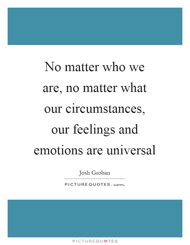No matter who we are, no matter what our circumstances, our feelings and emotions are universal Picture Quote #1