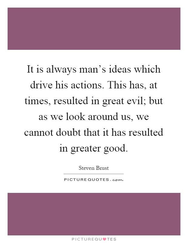 It is always man's ideas which drive his actions. This has, at times, resulted in great evil; but as we look around us, we cannot doubt that it has resulted in greater good Picture Quote #1