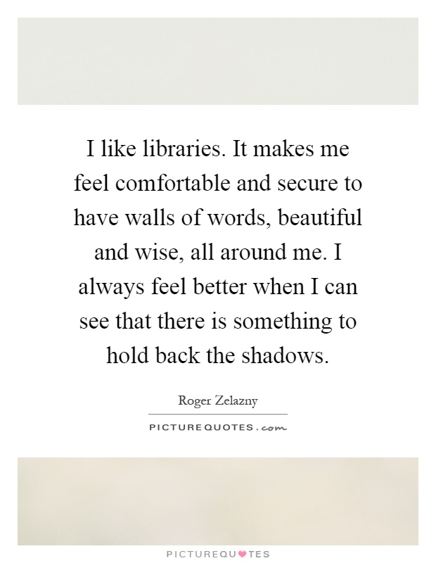 I like libraries. It makes me feel comfortable and secure to have walls of words, beautiful and wise, all around me. I always feel better when I can see that there is something to hold back the shadows Picture Quote #1