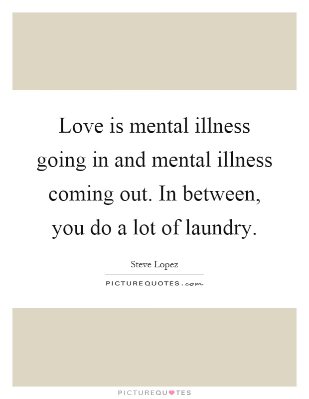 Love is mental illness going in and mental illness coming out. In between, you do a lot of laundry Picture Quote #1
