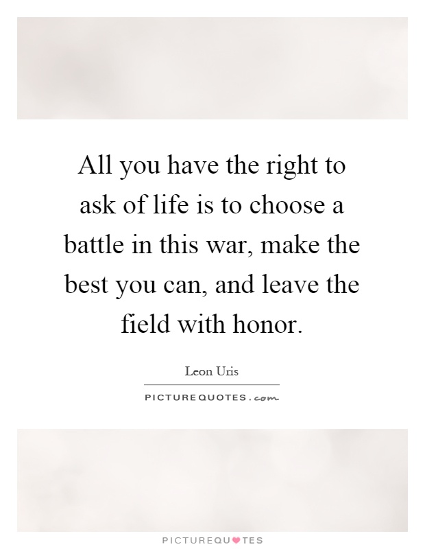 All you have the right to ask of life is to choose a battle in this war, make the best you can, and leave the field with honor Picture Quote #1