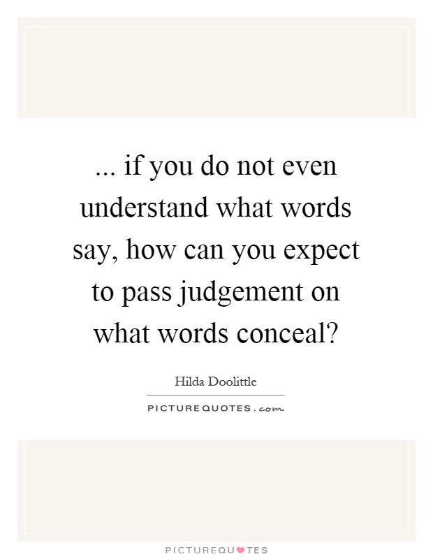 ... if you do not even understand what words say, how can you expect to pass judgement on what words conceal? Picture Quote #1
