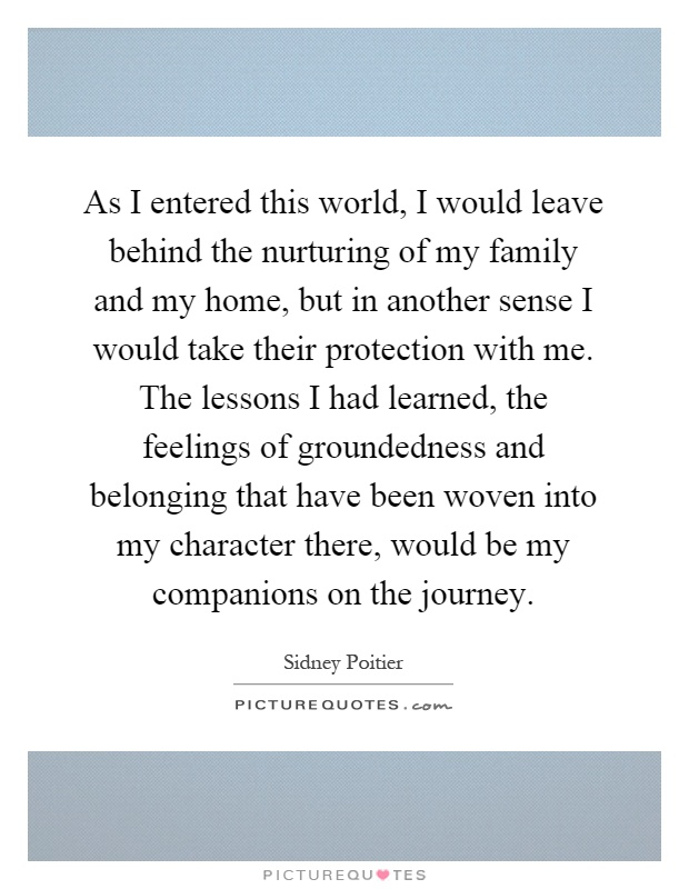 As I entered this world, I would leave behind the nurturing of my family and my home, but in another sense I would take their protection with me. The lessons I had learned, the feelings of groundedness and belonging that have been woven into my character there, would be my companions on the journey Picture Quote #1