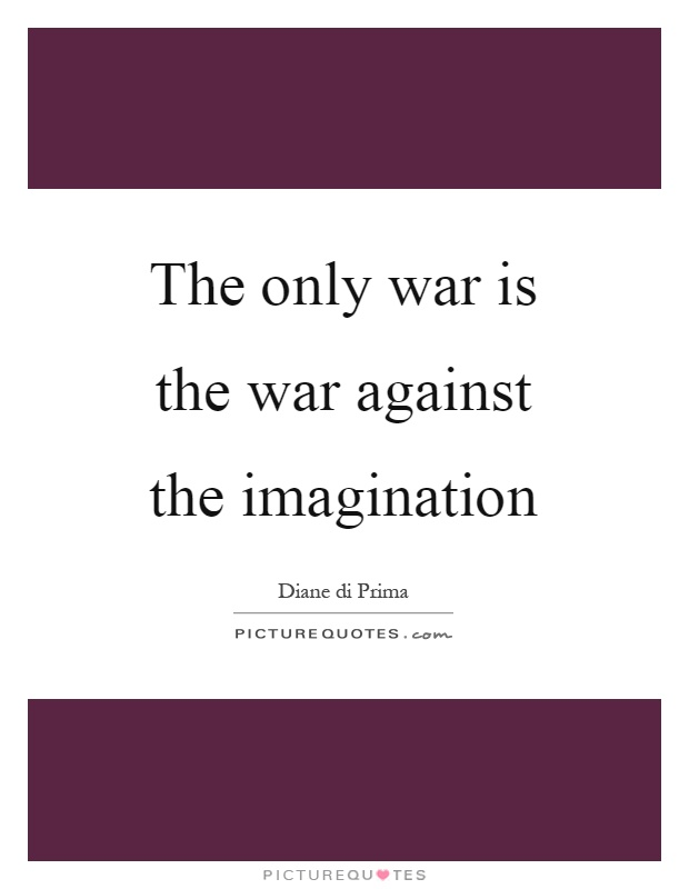 The only war is the war against the imagination Picture Quote #1
