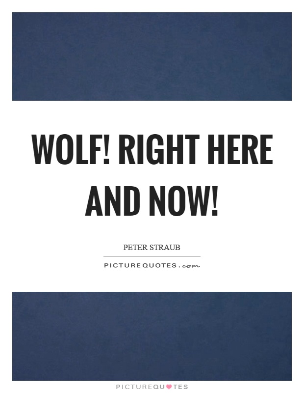 Wolf! Right here and now! Picture Quote #1