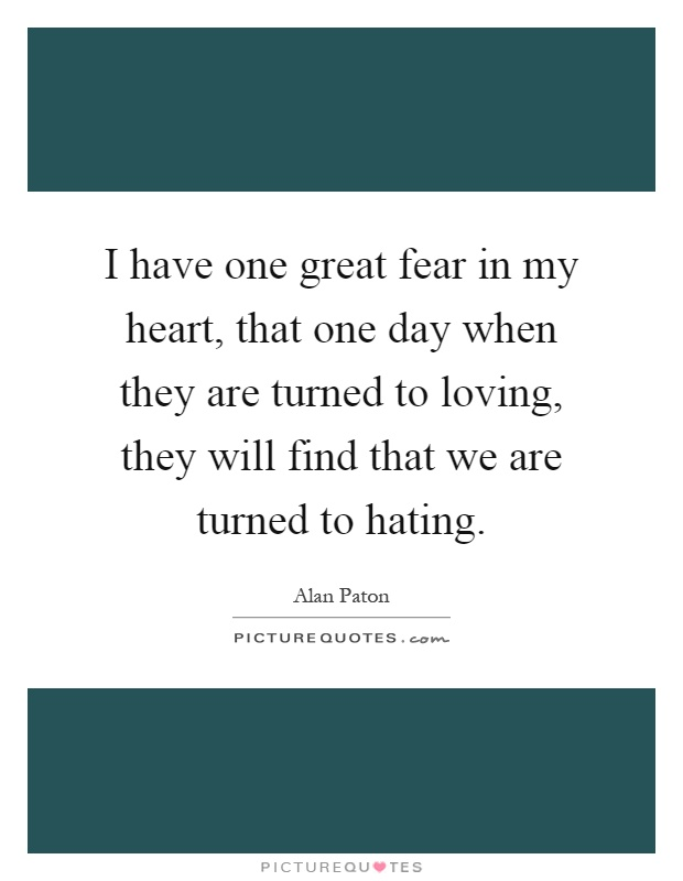 I have one great fear in my heart, that one day when they are turned to loving, they will find that we are turned to hating Picture Quote #1
