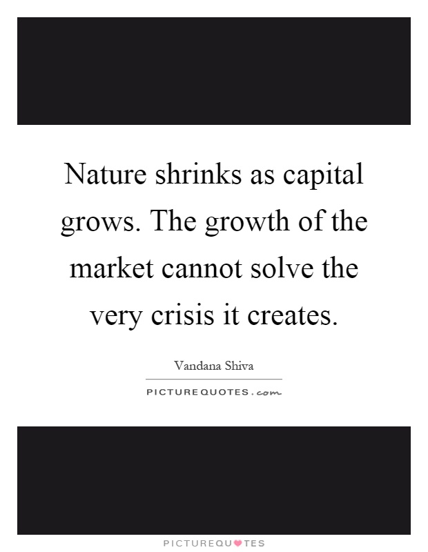 Nature shrinks as capital grows. The growth of the market cannot solve the very crisis it creates Picture Quote #1