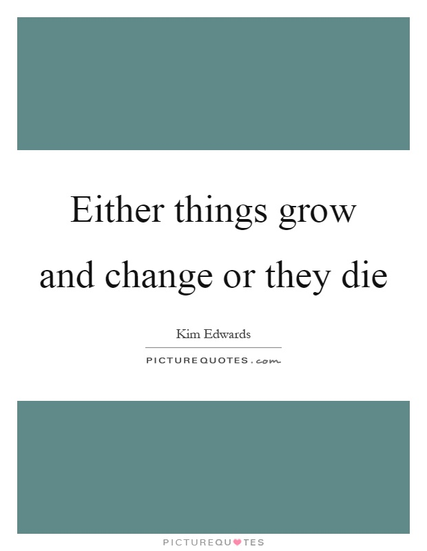 Either things grow and change or they die Picture Quote #1