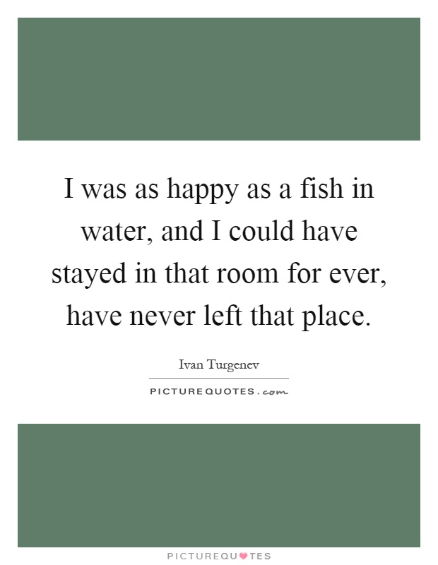 I was as happy as a fish in water, and I could have stayed in that room for ever, have never left that place Picture Quote #1