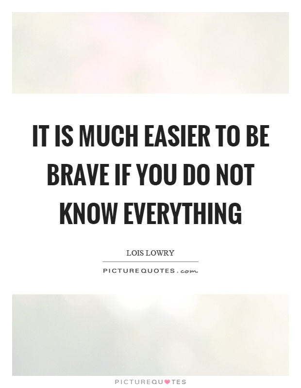It is much easier to be brave if you do not know everything Picture Quote #1