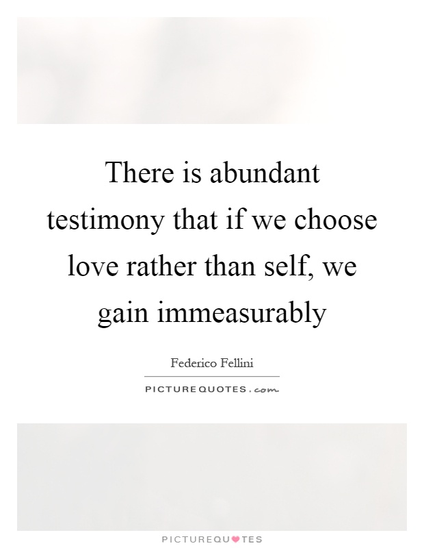 There is abundant testimony that if we choose love rather than self, we gain immeasurably Picture Quote #1