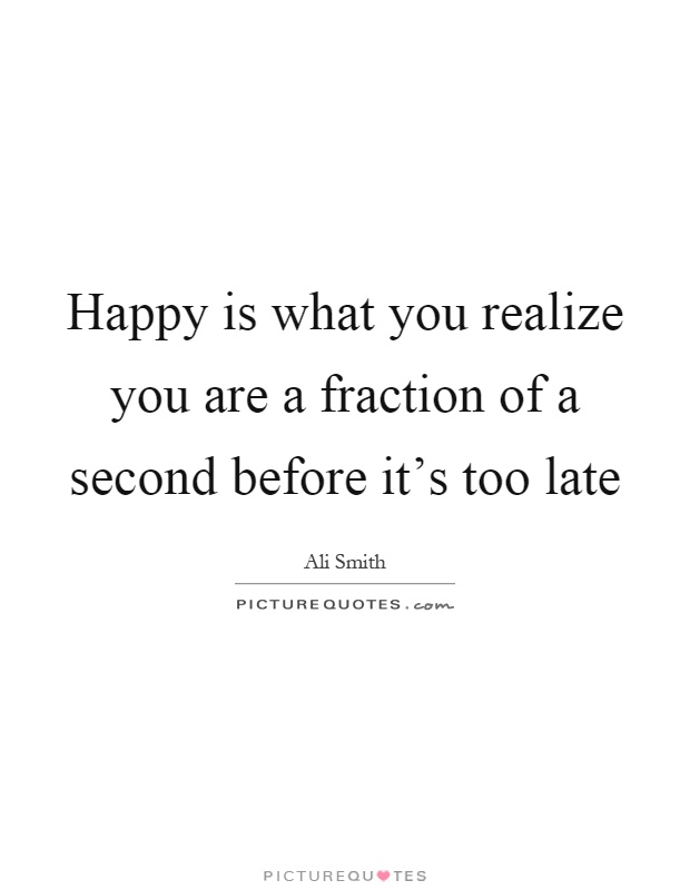 Happy is what you realize you are a fraction of a second before it's too late Picture Quote #1