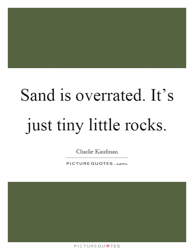 Sand is overrated. It's just tiny little rocks Picture Quote #1
