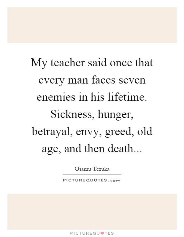 My teacher said once that every man faces seven enemies in his lifetime. Sickness, hunger, betrayal, envy, greed, old age, and then death Picture Quote #1