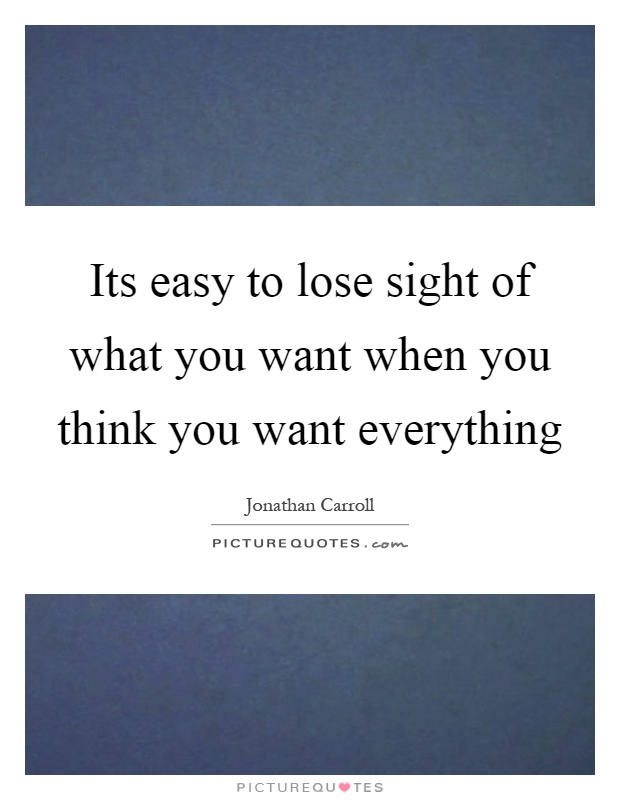 Its easy to lose sight of what you want when you think you want everything Picture Quote #1