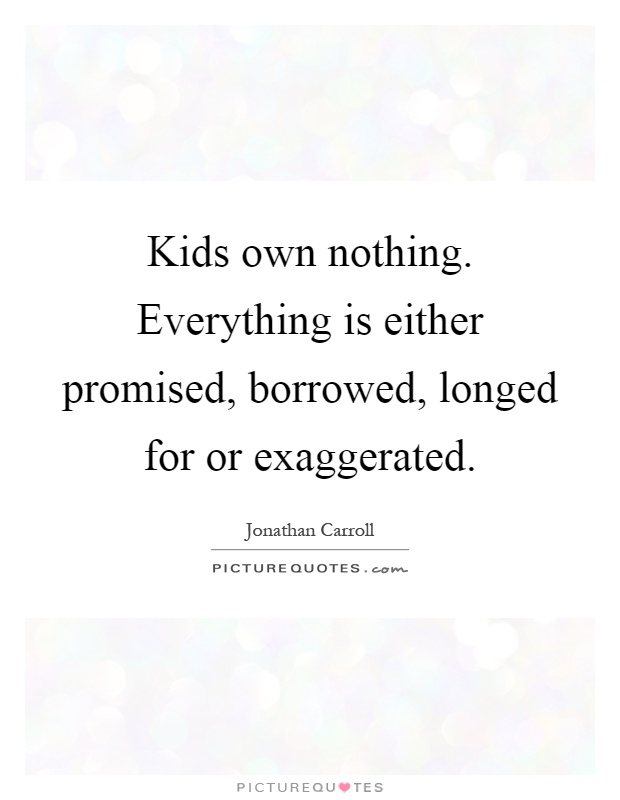 Kids own nothing. Everything is either promised, borrowed, longed for or exaggerated Picture Quote #1