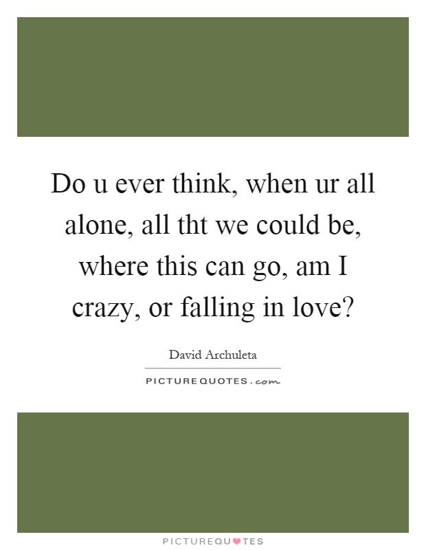 Do u ever think, when ur all alone, all tht we could be, where this can go, am I crazy, or falling in love? Picture Quote #1
