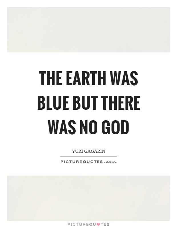 The earth was blue but there was no god Picture Quote #1