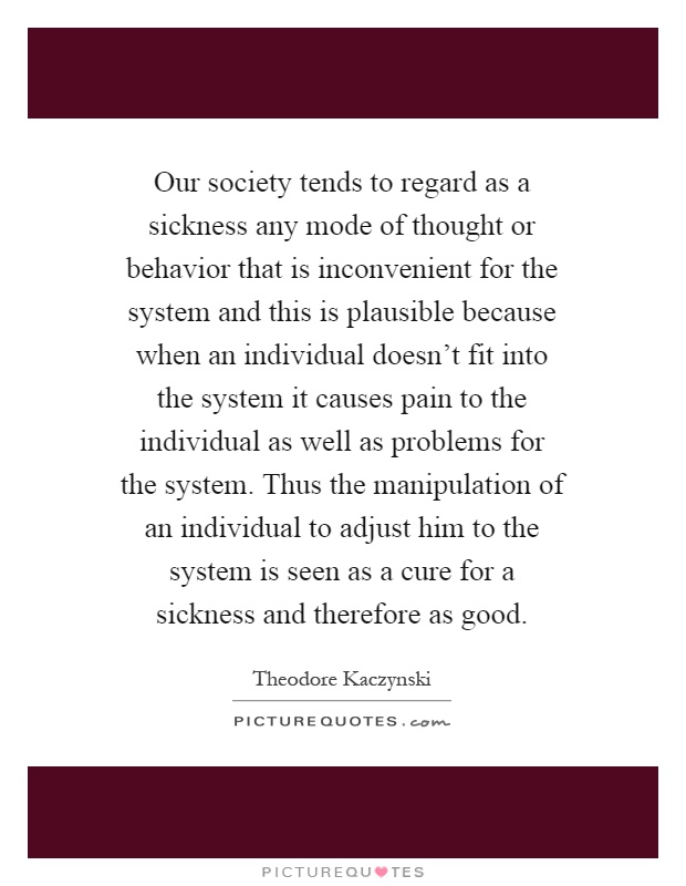 Our society tends to regard as a sickness any mode of thought or behavior that is inconvenient for the system and this is plausible because when an individual doesn't fit into the system it causes pain to the individual as well as problems for the system. Thus the manipulation of an individual to adjust him to the system is seen as a cure for a sickness and therefore as good Picture Quote #1
