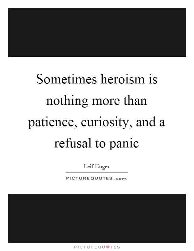 Sometimes heroism is nothing more than patience, curiosity, and a refusal to panic Picture Quote #1