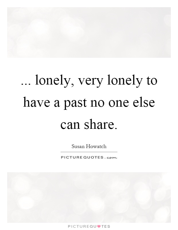 ... lonely, very lonely to have a past no one else can share Picture Quote #1