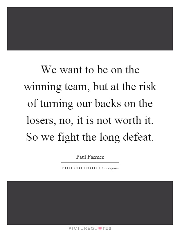 We want to be on the winning team, but at the risk of turning our backs on the losers, no, it is not worth it. So we fight the long defeat Picture Quote #1