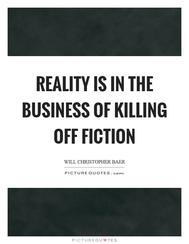 Reality is in the business of killing off fiction Picture Quote #1