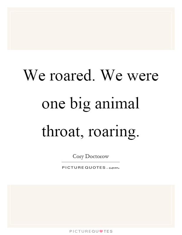 We roared. We were one big animal throat, roaring Picture Quote #1