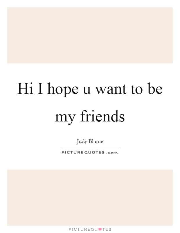 Hi I hope u want to be my friends Picture Quote #1