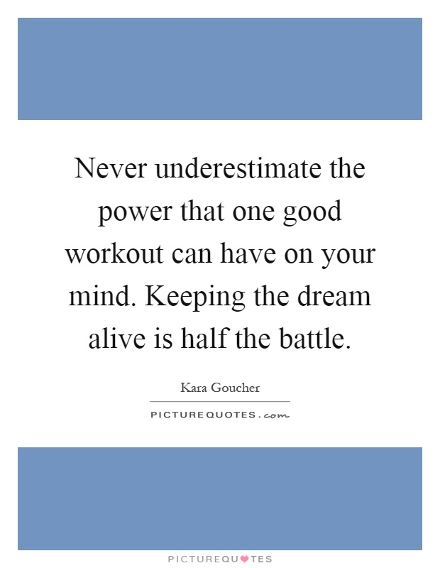 Never underestimate the power that one good workout can have on your mind. Keeping the dream alive is half the battle Picture Quote #1