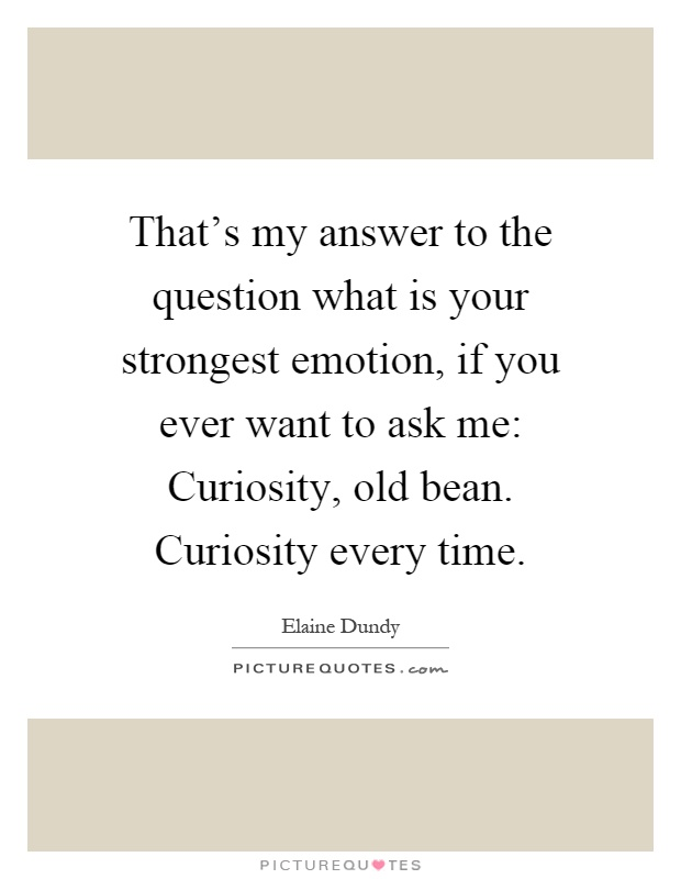 That's my answer to the question what is your strongest emotion, if you ever want to ask me: Curiosity, old bean. Curiosity every time Picture Quote #1