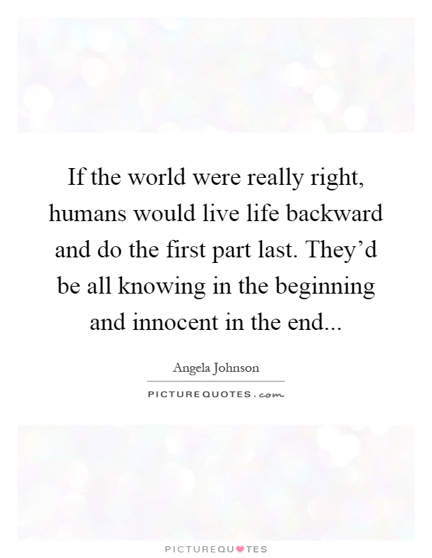 If The World Were Really Right Humans Would Live Life Backward