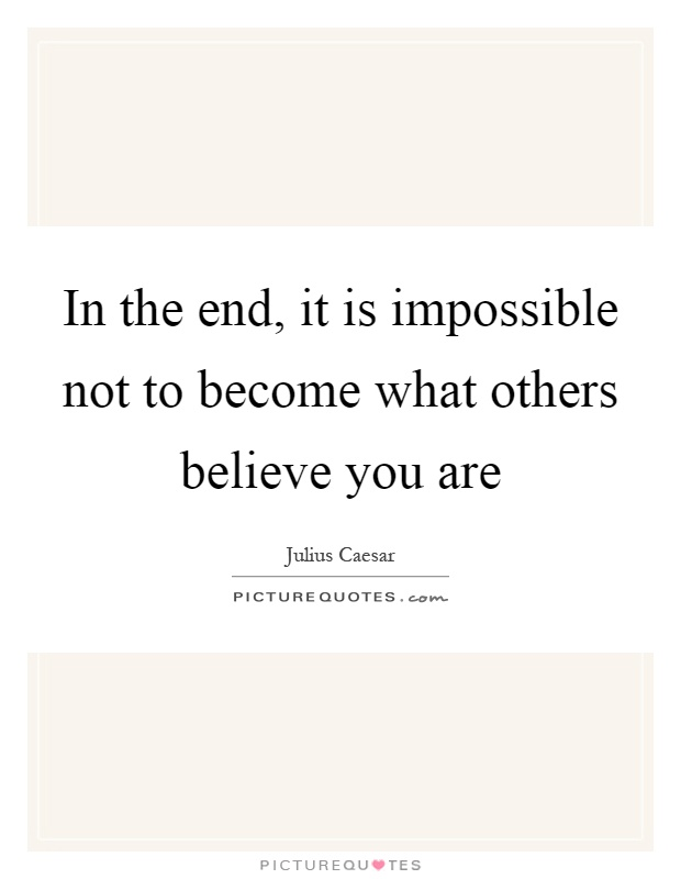 In the end, it is impossible not to become what others believe you are Picture Quote #1