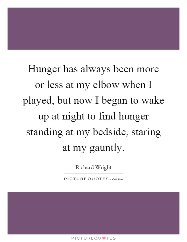 Hunger has always been more or less at my elbow when I played, but now I began to wake up at night to find hunger standing at my bedside, staring at my gauntly Picture Quote #1