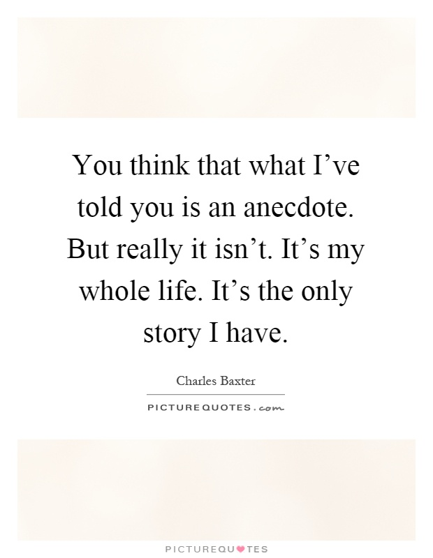 You think that what I've told you is an anecdote. But really it isn't. It's my whole life. It's the only story I have Picture Quote #1