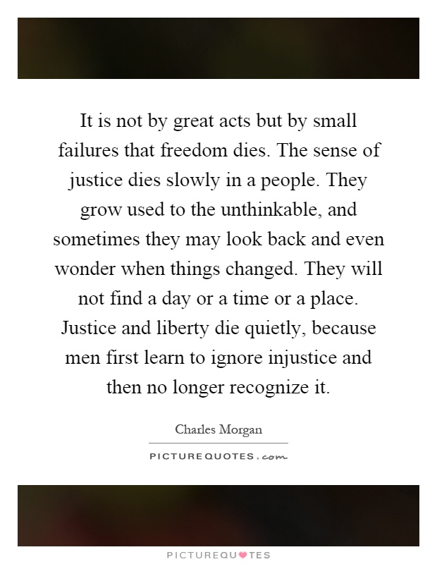 It is not by great acts but by small failures that freedom dies. The sense of justice dies slowly in a people. They grow used to the unthinkable, and sometimes they may look back and even wonder when things changed. They will not find a day or a time or a place. Justice and liberty die quietly, because men first learn to ignore injustice and then no longer recognize it Picture Quote #1