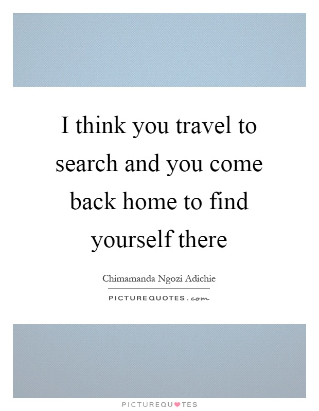 I think you travel to search and you come back home to find yourself there Picture Quote #1